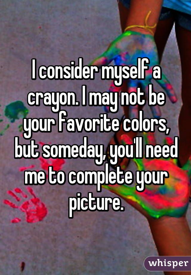 I consider myself a crayon. I may not be your favorite colors, but someday, you'll need me to complete your picture.