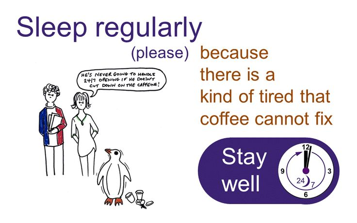 Sleep regularly (please) because there is a kind of tired that coffee cannot fix. Stay well 24/7.