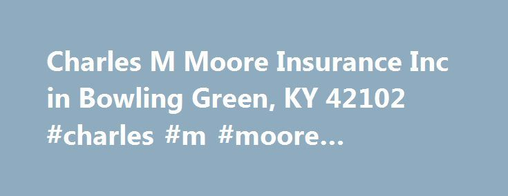Charles M Moore Insurance Inc in Bowling Green, KY 42102 #charles #m #moore #insurance http://ireland.remmont.com/charles-m-moore-insurance-inc-in-bowling-green-ky-42102-charles-m-moore-insurance/  # Charles M Moore Insurance Inc About Charles M Moore Insurance Inc is located at the address Po Box 7500 in Bowling Green, Kentucky 42102. Charles M Moore Insurance Inc specializes in Restaurants, Equipment Breakdown, Vans. Charles M Moore Insurance Inc has an annual sales volume of 0 – 500K. For…