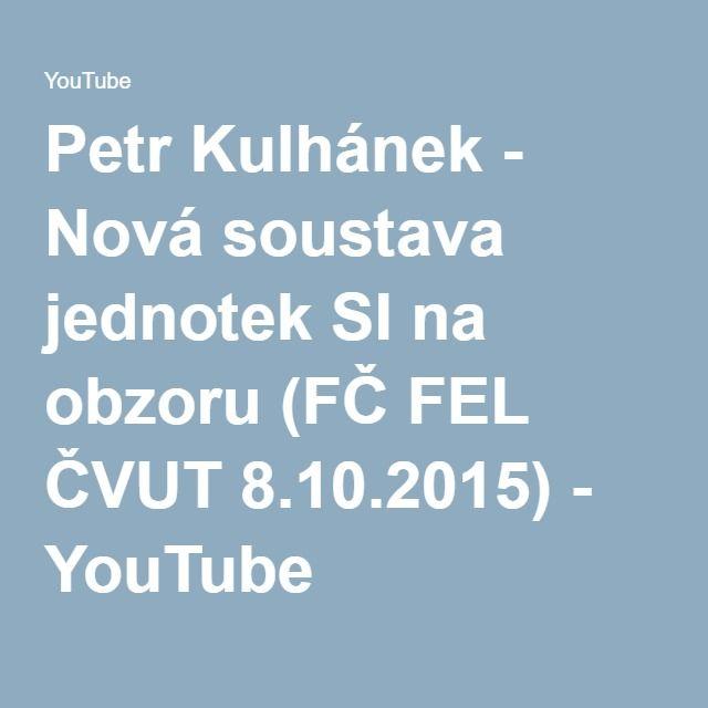 Petr Kulhánek - Nová soustava jednotek SI na obzoru (FČ FEL ČVUT 8.10.2015) - YouTube