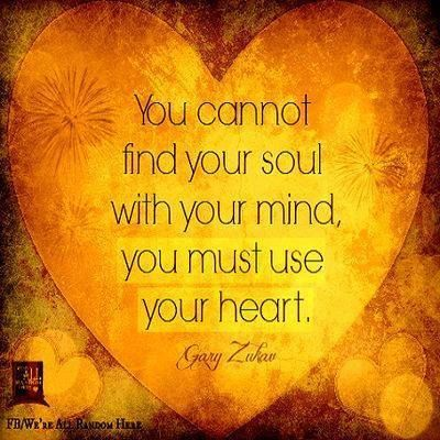 You cannot find your Soul with your mind, you must use your Heart, Gary Zukav
