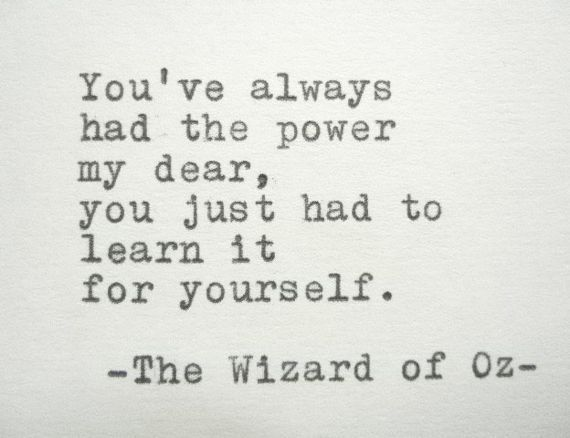 You've always had the power my dear, you just had to learn it for yourself.  - The Wizard of Oz.