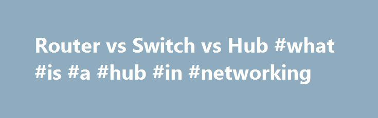 Router vs Switch vs Hub #what #is #a #hub #in #networking http://china.remmont.com/router-vs-switch-vs-hub-what-is-a-hub-in-networking/  # Router vs Switch vs Hub You may hear the terms router, switch and hub used interchangeably. They look alike on the outside, but they're very different on the inside. Hubs are dumb devices that simply repeat everything they hear. When one computer sends a signal to the hub, the hub sends the identical signal back out to all of the other ports on the hub…