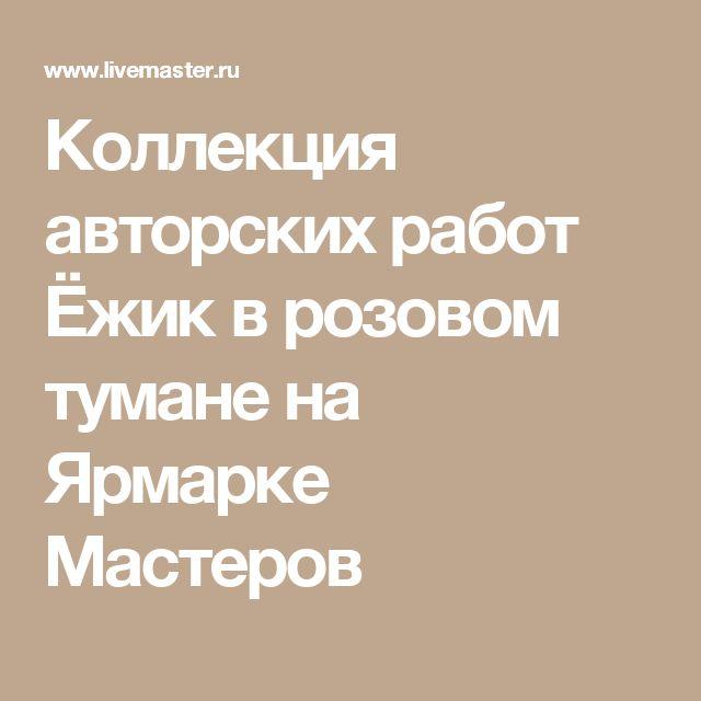 Коллекция авторских работ Ёжик в розовом тумане на Ярмарке Мастеров