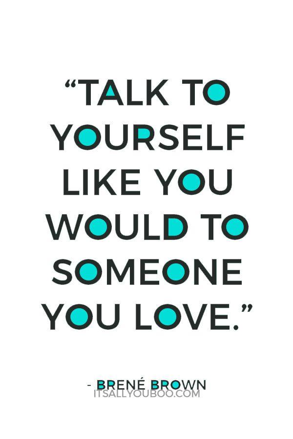 Talk To Yourself Like You Would To Someone You Love Karolina Kurkova Instead Of Negative Self Talk Positive Self Talk Wisdom Quotes Love Yourself Quotes