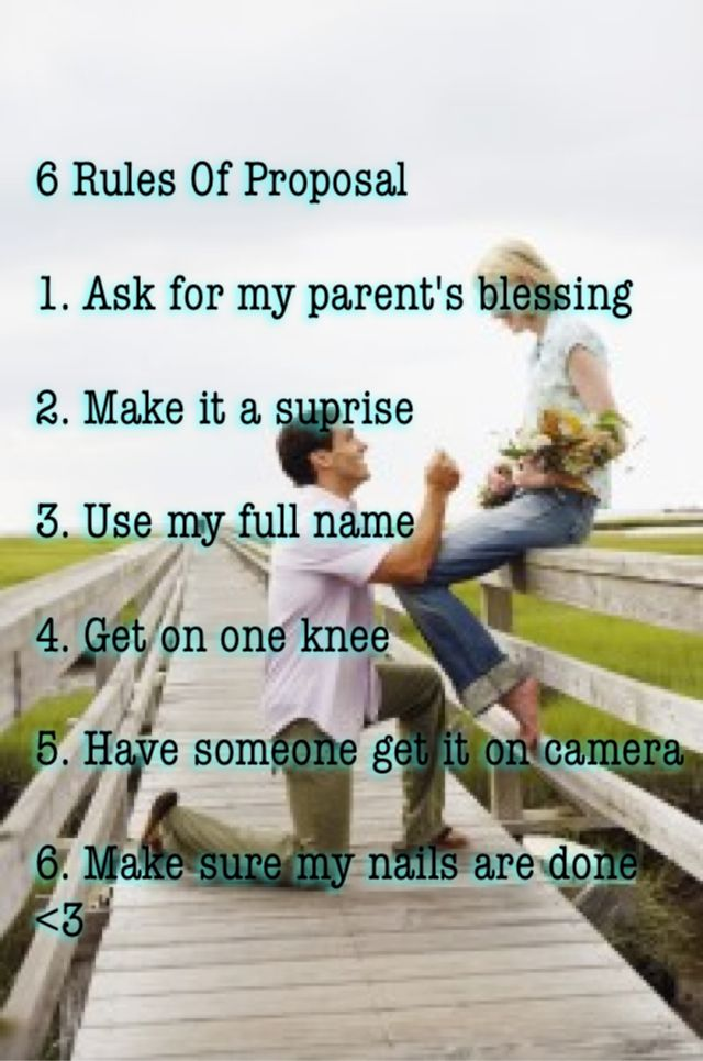 6 rules of proposal  Ask my parents for their blessing Get on one knee Use my full name  Etc...