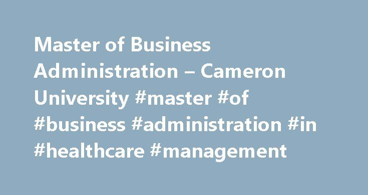 Master of Business Administration – Cameron University #master #of #business #administration #in #healthcare #management http://boston.remmont.com/master-of-business-administration-cameron-university-master-of-business-administration-in-healthcare-management/  # Master of Business Administration The Master of Business Administration (MBA) degree is designed for working professionals seeking a competitive advantage in the business world. This 33-hour program provides students with the skills…