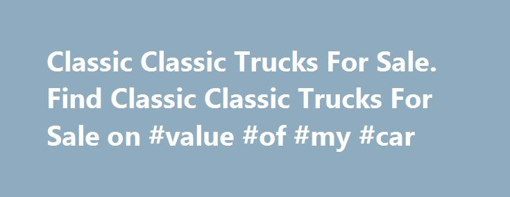 Classic Classic Trucks For Sale. Find Classic Classic Trucks For Sale on #value #of #my #car http://car.remmont.com/classic-classic-trucks-for-sale-find-classic-classic-trucks-for-sale-on-value-of-my-car/  #trucks for sale # Classic Trucks, Classic Trucks For Sale Classic trucks. antique trucks, vintage trucks – no matter what you call them, we have them. When you are interested in buying a classic truck, it can be hard to find a wide selection all gathered together in one place. After all…