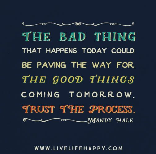 The bad thing that happens today could be paving the way for the good thing coming tomorrow. Trust the process. - Mandy Hale