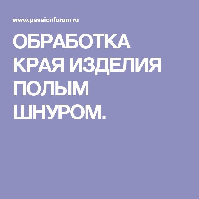 ОБРАБОТКА КРАЯ ИЗДЕЛИЯ ПОЛЫМ ШНУРОМ.