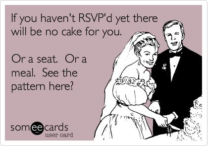 If you haven't RSVP'd yet there will be no cake for you. Or a seat. Or a meal. See the pattern here?