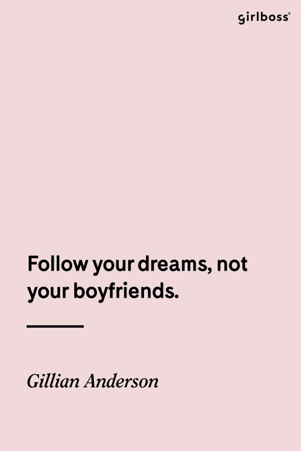 GIRLBOSS QUOTE: Follow your dreams, not your boyfriends. -Gilliam Anderson // Do your own thing.