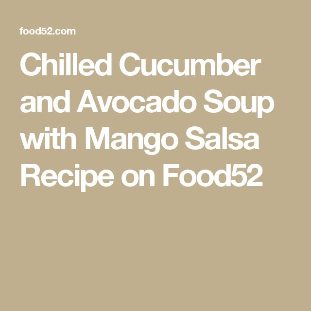 Chilled Cucumber and Avocado Soup with Mango Salsa Recipe on Food52