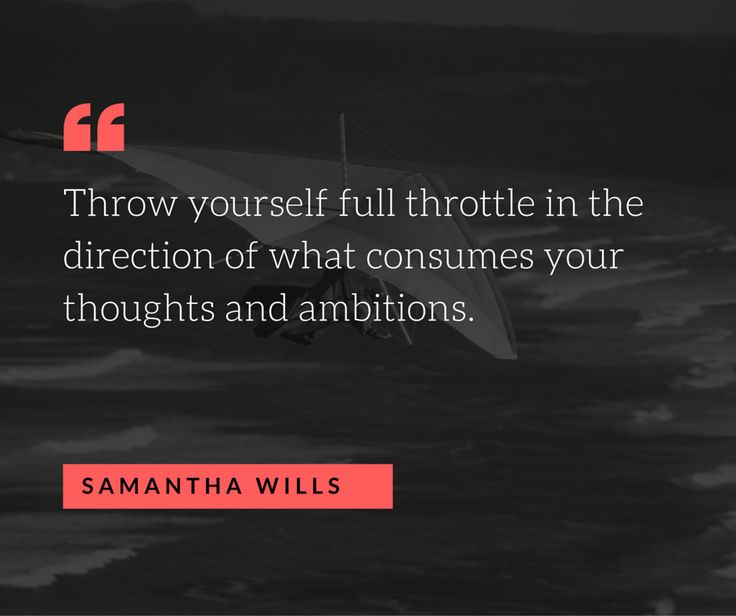 Throw yourself full throttle in the direction of what consumes your thoughts and ambitions. Samantha Wills