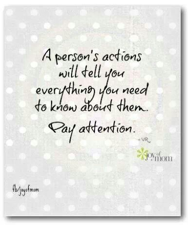 A person's actions will tell you everything you need to know about them. Pay attention