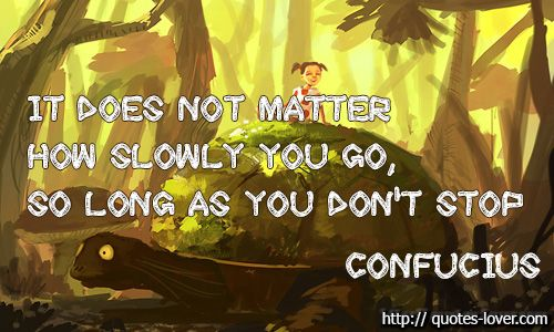 It does not matter how slowly you go, so long as you don't stop #Inspirational #Don'tGiveUp #Motivational #Slow #picturequotes #Confucius View more #quotes on http://quotes-lover.com
