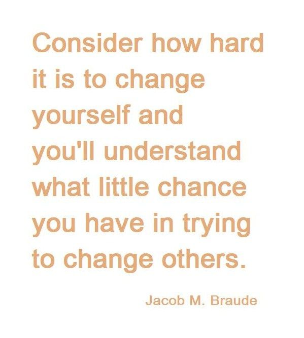 words of wisdom - shouldn't need or have to change others.