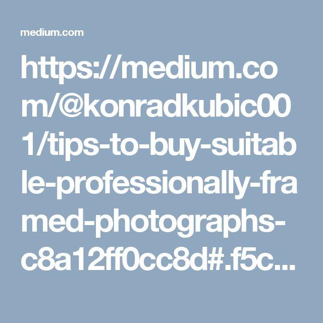 https://medium.com/@konradkubic001/tips-to-buy-suitable-professionally-framed-photographs-c8a12ff0cc8d#.f5c7wda3p