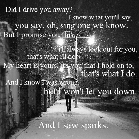 Sparks, Coldplay <3 could there honestly be a more perfect song than this? I've never felt so much true emotion in a singers voice than listening to Chris Martin sing this. Reminiscing of a lost lover and the 'sparks' he still feels even though she doesn't love him back.