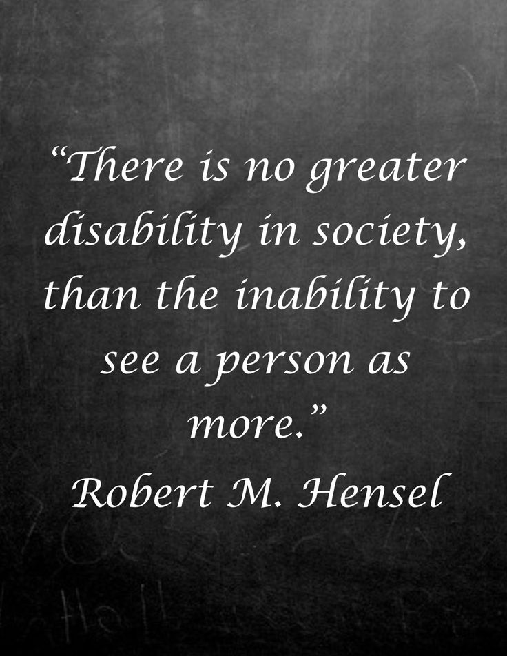 """There is no greater disability in society than the inability to see a person as more..."" Robert M. Hensel. #disability #quote #inspiration"
