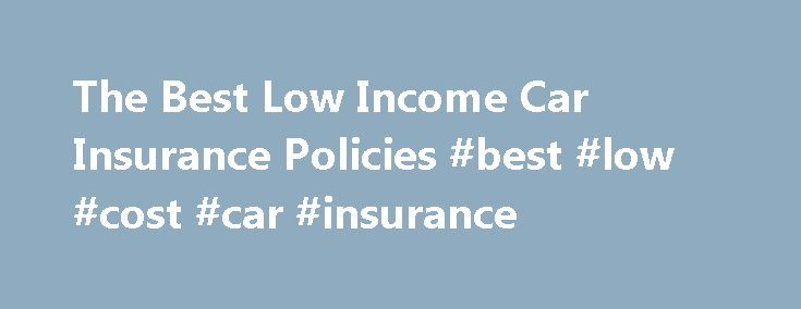 The Best Low Income Car Insurance Policies #best #low #cost #car #insurance http://georgia.nef2.com/the-best-low-income-car-insurance-policies-best-low-cost-car-insurance/  # The Best Low Income Car Insurance Policies For those drivers with a low income. car insurance can be particularly burdensome. Many car insurance industry reports and statistics show that over the last few years car insurance rates have continued to increase by an average of 10% to 12% every year. While car insurance…
