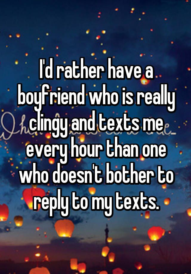 """I'd rather have a boyfriend who is really clingy and texts me every hour than one who doesn't bother to reply to my texts."""