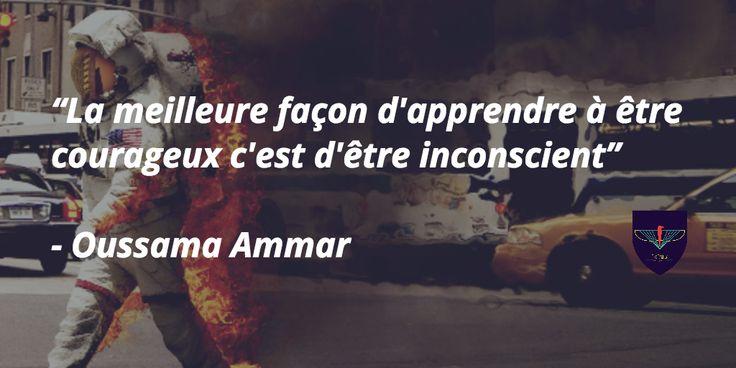 """""""La meilleure façon d'apprendre à être courageux c'est d'être inconscient"""" - Oussama Ammar"""