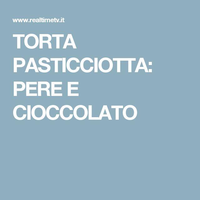 TORTA PASTICCIOTTA: PERE E CIOCCOLATO