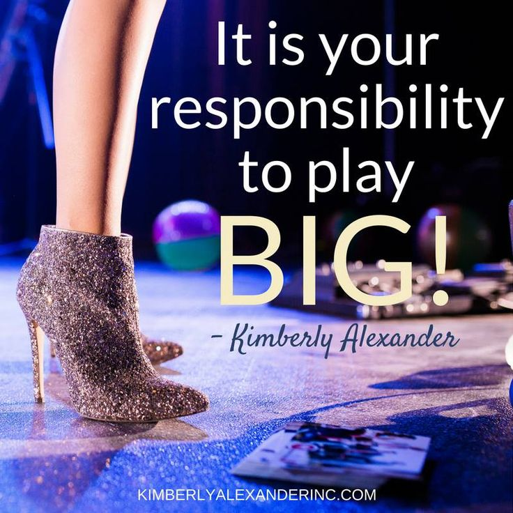 It is your responsibility to play BIG! - Kimberly Alexander