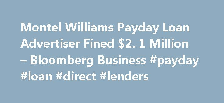 Montel Williams Payday Loan Advertiser Fined $2. 1 Million – Bloomberg Business #payday #loan #direct #lenders http://loan.remmont.com/montel-williams-payday-loan-advertiser-fined-2-1-million-bloomberg-business-payday-loan-direct-lenders/  #montel williams loans # Montel Williams Payday Loan Advertiser Fined $2.1 Million Ads for payday loans starring talk-show host Montel Williams were once ubiquitous on late-night television. It turns out the credit he was advertising, which sometimes had…