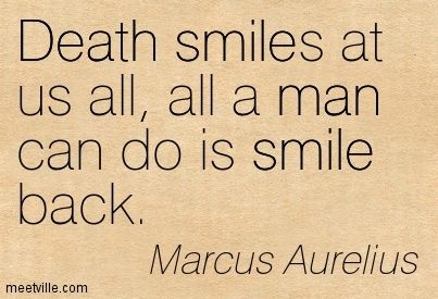 Death smiles at us all, all a man can do is smile back. Marcus Aurelius