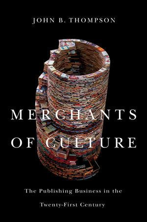 Merchants of Culture: The Publishing Business in the Twenty-First Century by John B. Thompson (reading)
