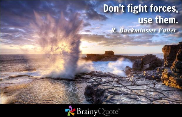 Don't fight forces, use them. - R. Buckminster Fuller