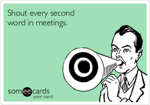 8. Shout every second word in meetings.