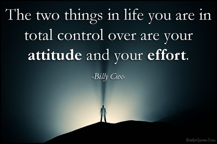 The two things in life you are in total control over are your attitude and your effort