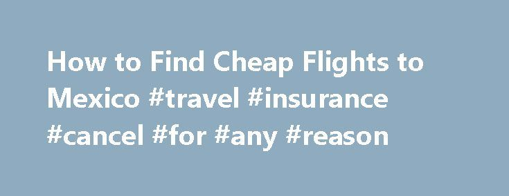 How to Find Cheap Flights to Mexico #travel #insurance #cancel #for #any #reason http://travel.nef2.com/how-to-find-cheap-flights-to-mexico-travel-insurance-cancel-for-any-reason/  #find cheap flight tickets # How to Find Cheap Flights to Mexico You can find an inexpensive flight to Mexico anytime except between January and April. (Photo: mexico scenery image by Cosette from Fotolia.com ) Related Articles It s important to be flexible when looking for a cheap flight to Mexico. When it s cold…