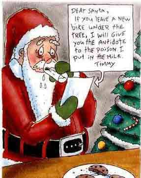 Dear Santa,   If you leave a new bike under the tree, I will give you the antidote to the poison I put in the milk.    Timmy