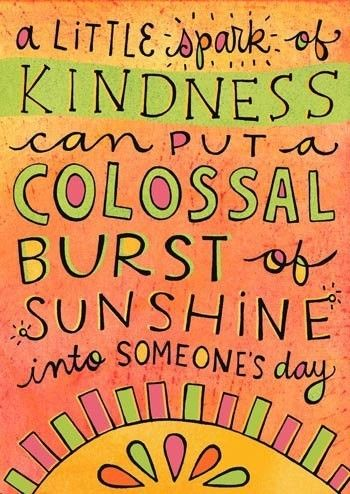 A little spark of kindness can put a colossal burt of sunshine into someone's day (quote)