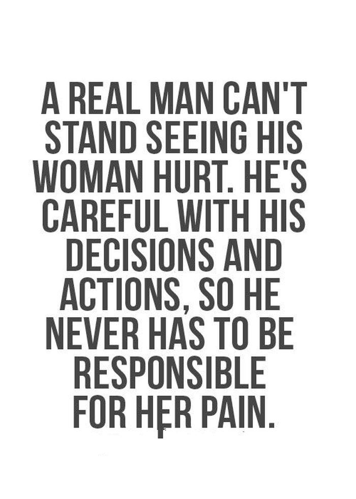A real man can't stand seeing his woman hurt. He's careful with his decisions and actions, so he never has to be responsible for her pain.