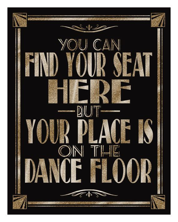 You Can Find Your Seat Here But Your Place Is On The Dance Floor-Art Deco/Great Gatsby/1920's theme -5 sizes-DIY- black and glitter gold