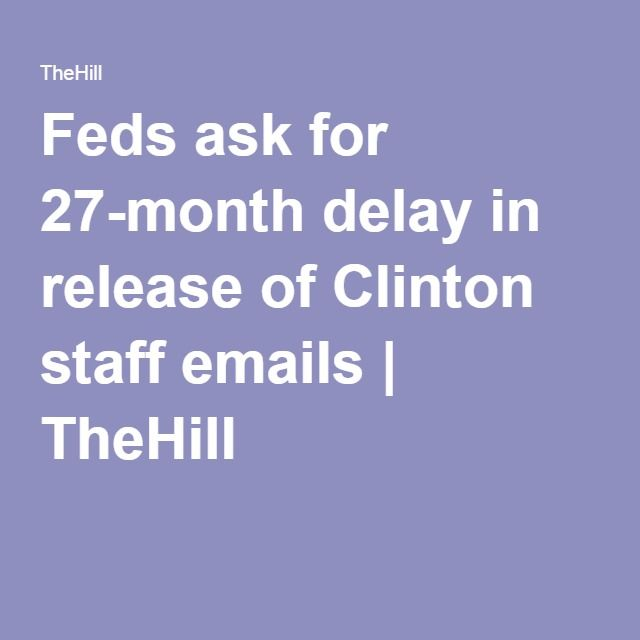 Feds ask for 27-month delay in release of Clinton staff emails | TheHill