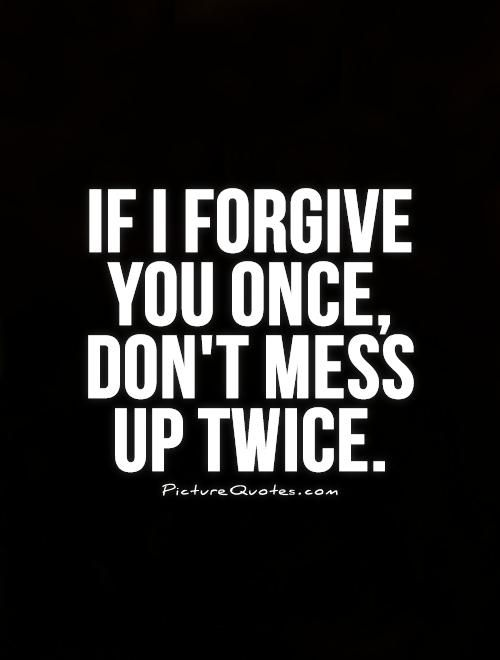 If I forgive you once, don't mess  up twice. Picture Quote #1