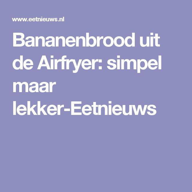 Bananenbrood uit de Airfryer: simpel maar lekker-Eetnieuws