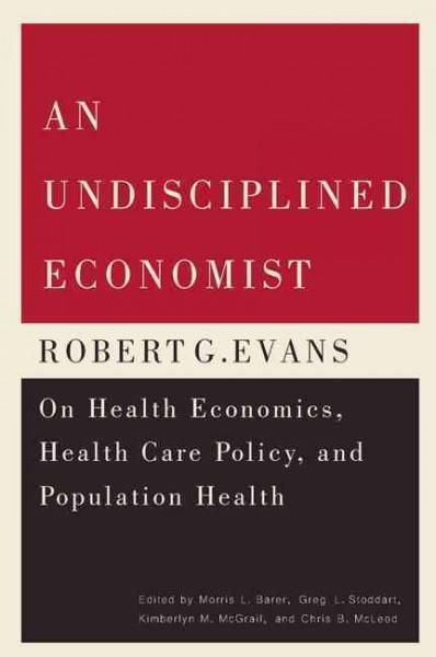 An Undisciplined Economist: Robert G. Evans on Health Economics, Health Care Policy, and Population Health