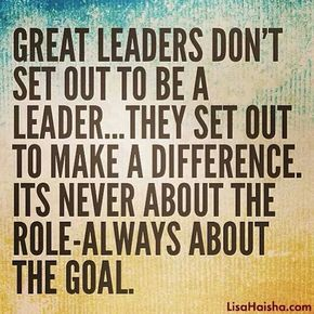 Great leaders don't set out to be a leader...they set out to make a difference. It's never about the role - always about the goal.