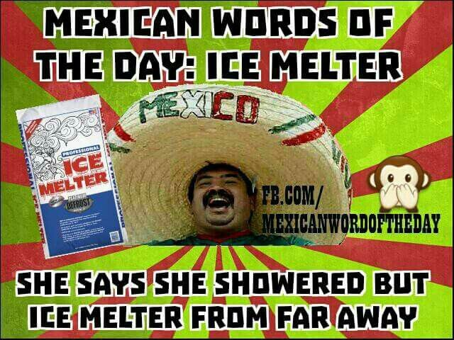 ♡♡♡ Mexican word of the day: Ice Melter. She says she showered, but Ice Melter from far away. HeHeHe...27 September 2015 ♡♡♡