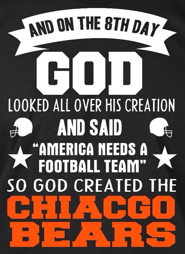 "AND ON THE 8TH DAY GOD LOOKED ALL OVER HIS CREATION AND SAID ""AMERICA NEEDS A FOOTBALL TEAM"" SO GOD CREATED THE CHICAGO BEARS"