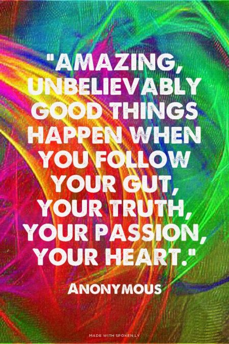 """""""Amazing, unbelievably good things happen when you follow your gut, your truth, your passion, your heart."""" - Anonymous 