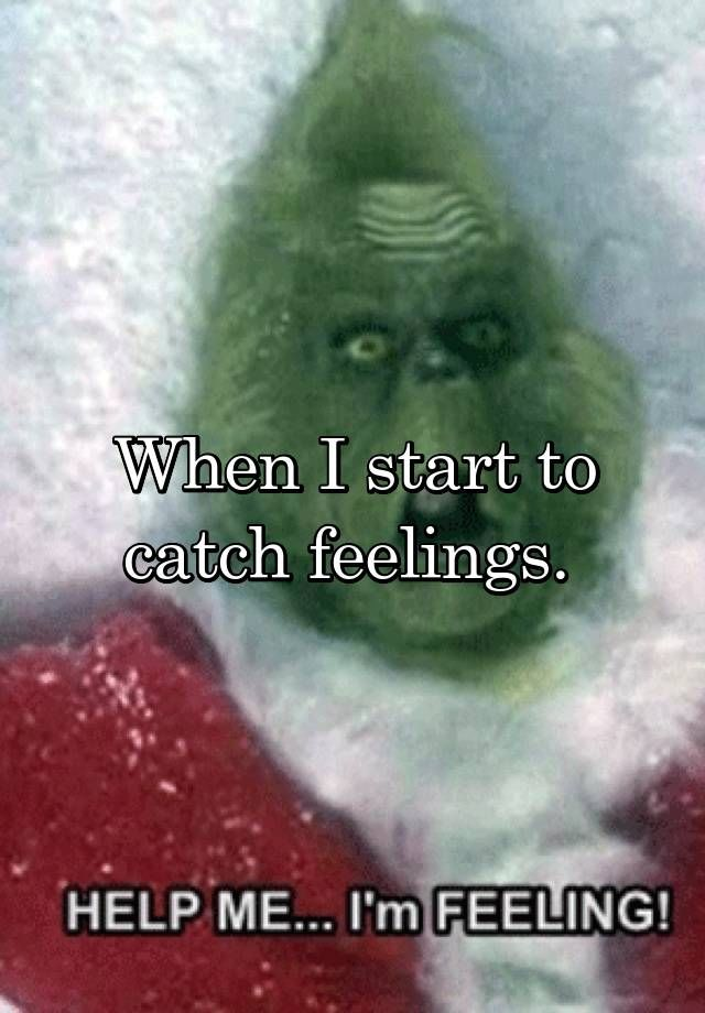 """""""When I start to catch feelings. """""""