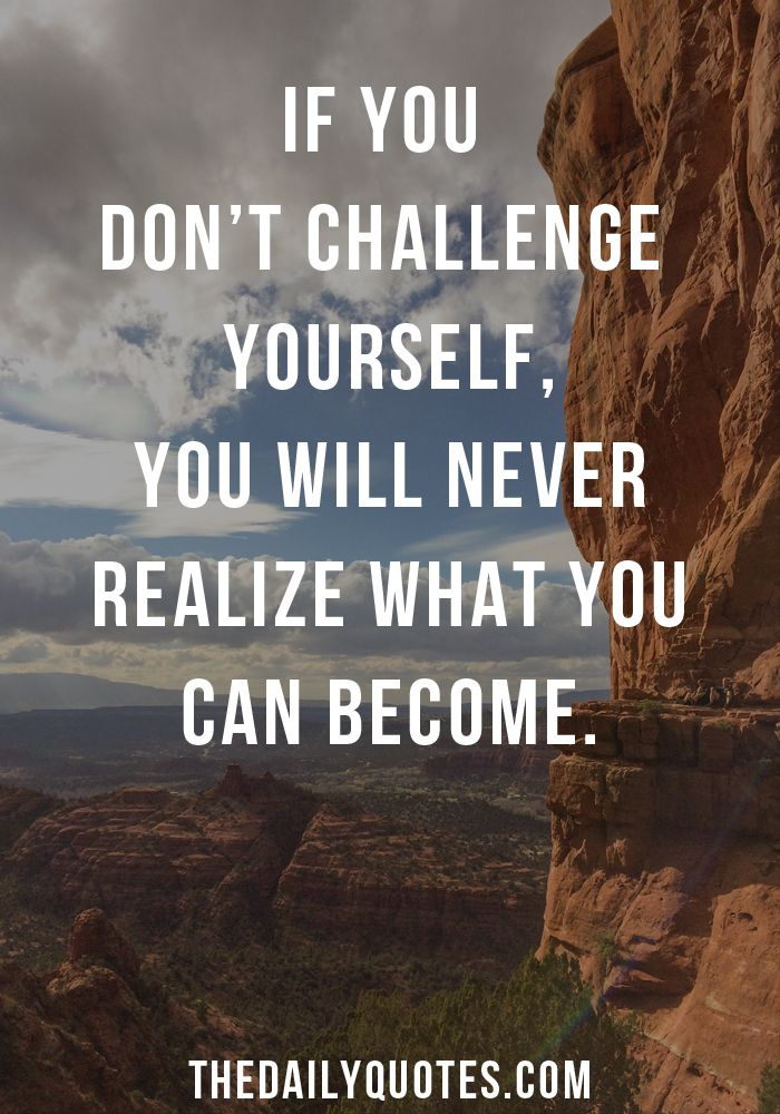 If you dont challenge yourself, you will never realize what you can ...
